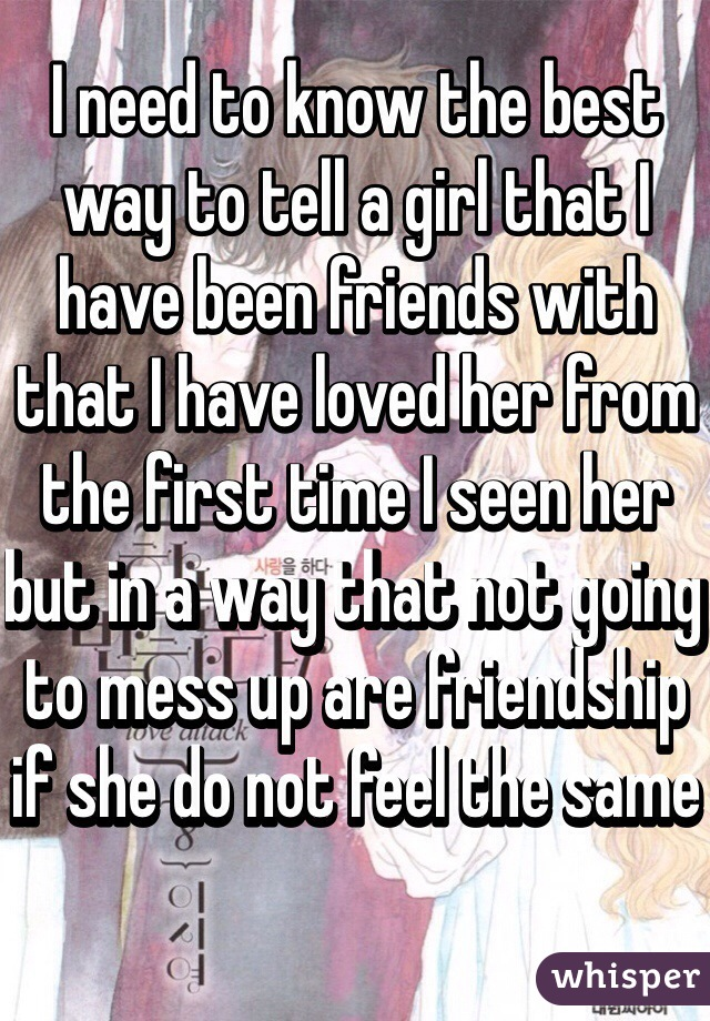 I need to know the best way to tell a girl that I have been friends with that I have loved her from the first time I seen her but in a way that not going to mess up are friendship if she do not feel the same