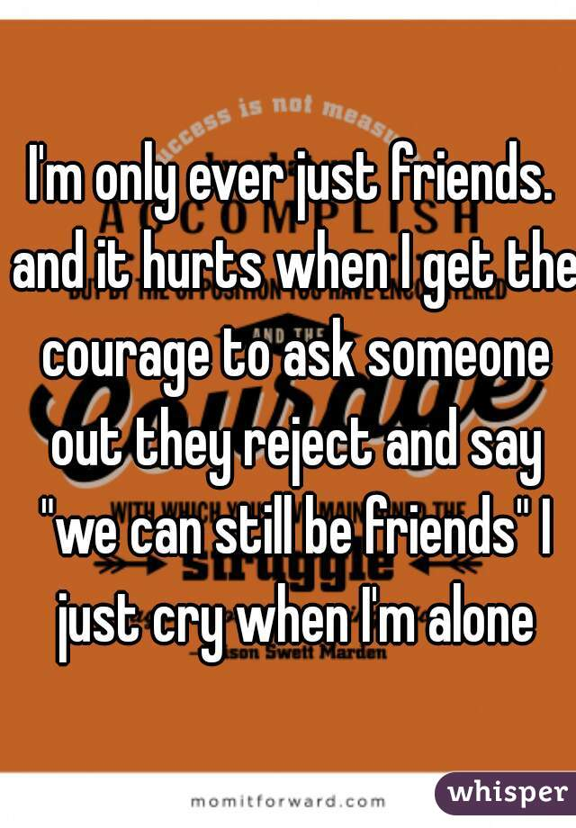 "I'm only ever just friends. and it hurts when I get the courage to ask someone out they reject and say ""we can still be friends"" I just cry when I'm alone"