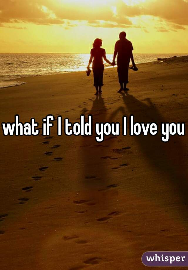what if I told you I love you?