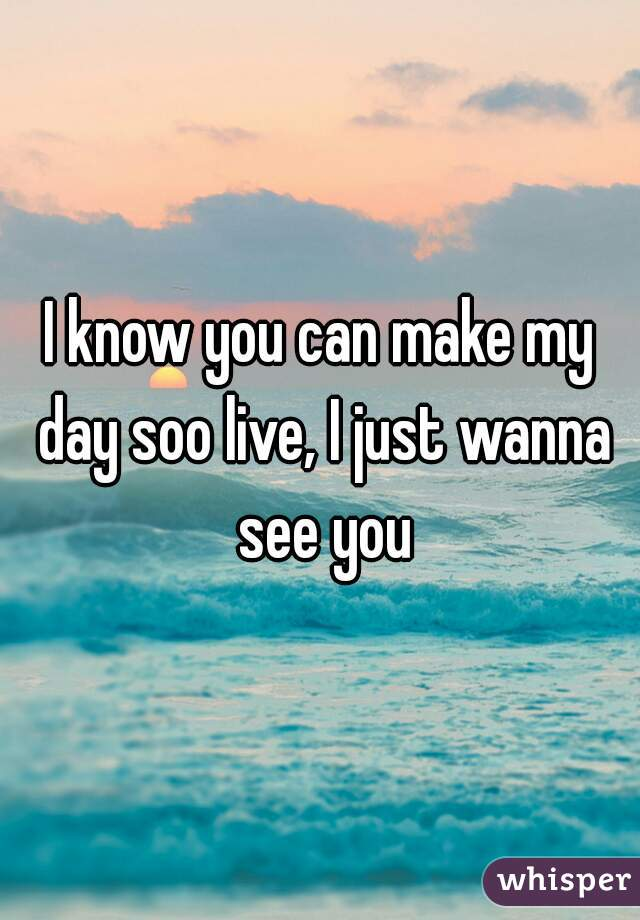 I know you can make my day soo live, I just wanna see you