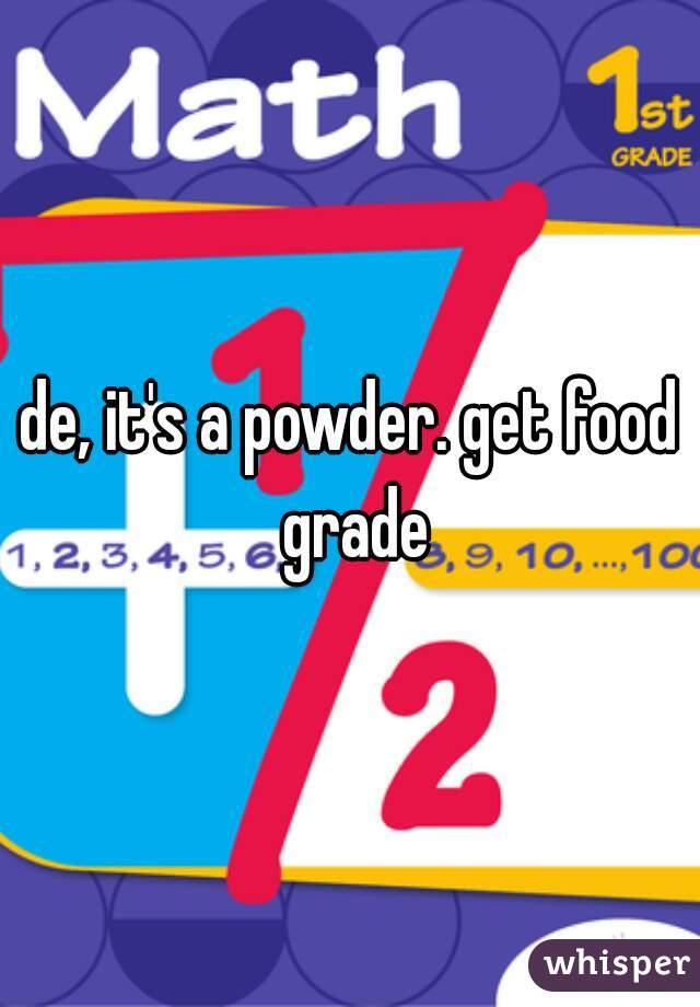 de, it's a powder. get food grade