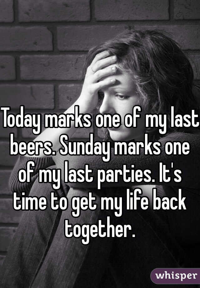 Today marks one of my last beers. Sunday marks one of my last parties. It's time to get my life back together.
