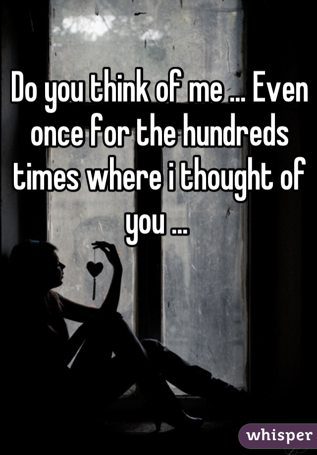 Do you think of me ... Even once for the hundreds times where i thought of you ...