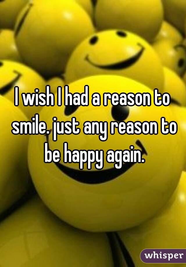 I wish I had a reason to smile. just any reason to be happy again.