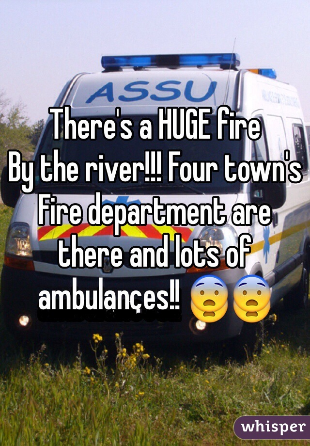 There's a HUGE fire By the river!!! Four town's Fire department are there and lots of ambulances!! 😨😨