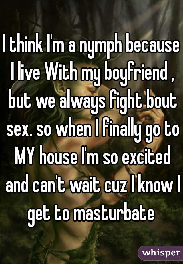 I think I'm a nymph because I live With my boyfriend , but we always fight bout sex. so when I finally go to MY house I'm so excited and can't wait cuz I know I get to masturbate