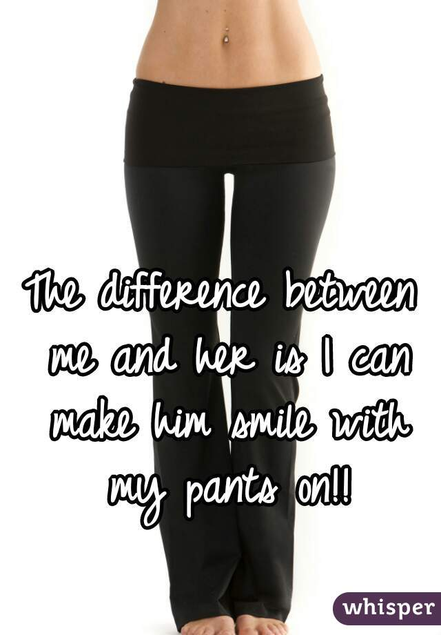 The difference between me and her is I can make him smile with my pants on!!