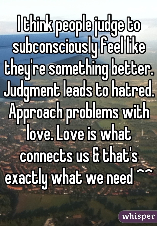 I think people judge to subconsciously feel like they're something better. Judgment leads to hatred. Approach problems with love. Love is what connects us & that's exactly what we need ^^