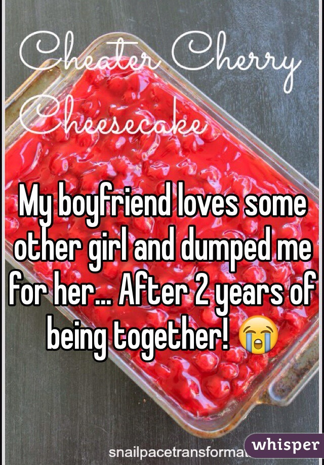 My boyfriend loves some other girl and dumped me for her... After 2 years of being together! 😭