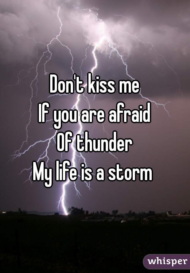 Don't kiss me If you are afraid Of thunder My life is a storm