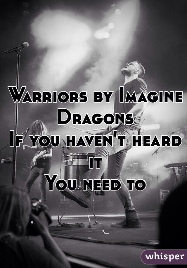 Warriors by Imagine Dragons If you haven't heard it You need to