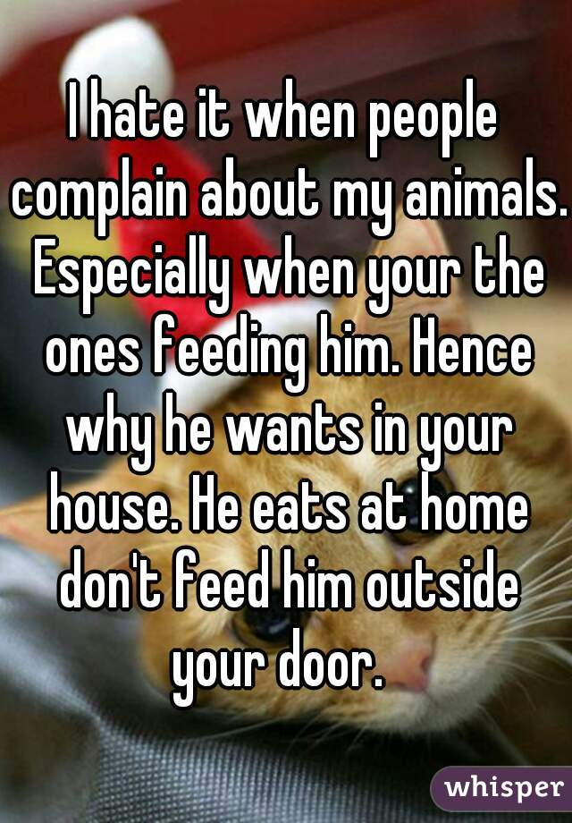 I hate it when people complain about my animals. Especially when your the ones feeding him. Hence why he wants in your house. He eats at home don't feed him outside your door.
