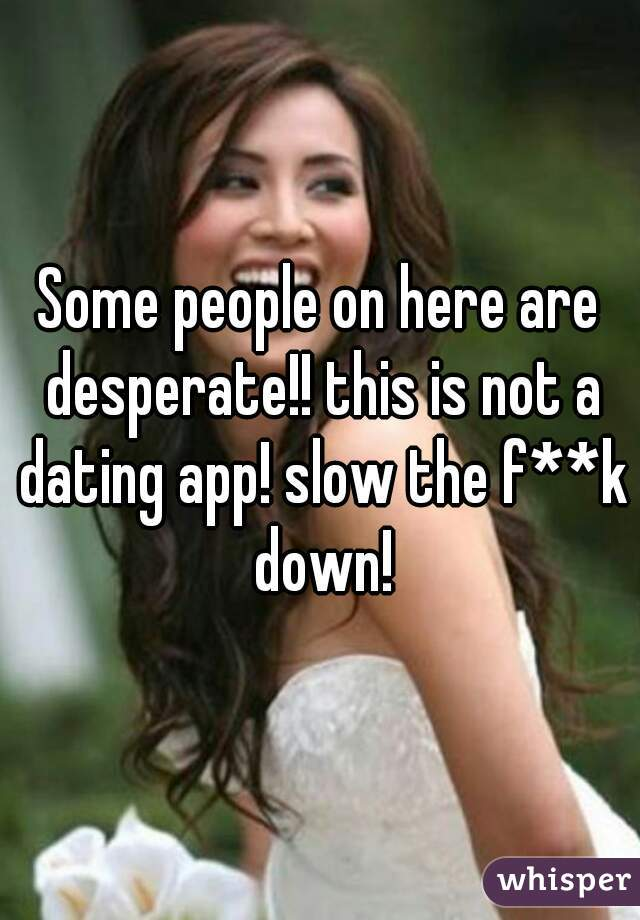 Some people on here are desperate!! this is not a dating app! slow the f**k down!