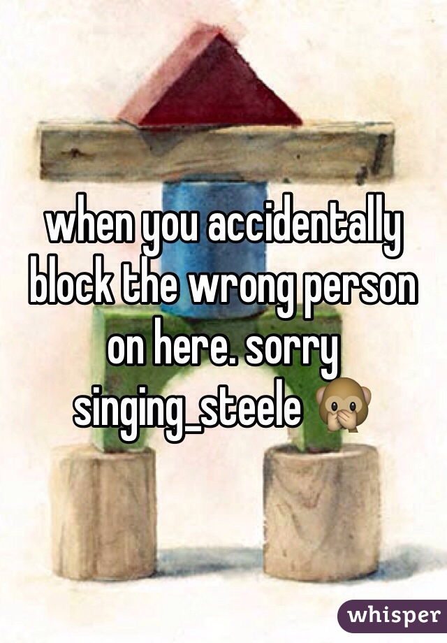 when you accidentally block the wrong person on here. sorry singing_steele 🙊