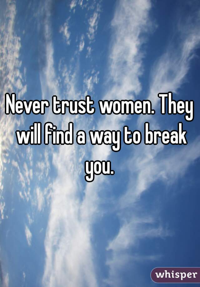 Never trust women. They will find a way to break you.