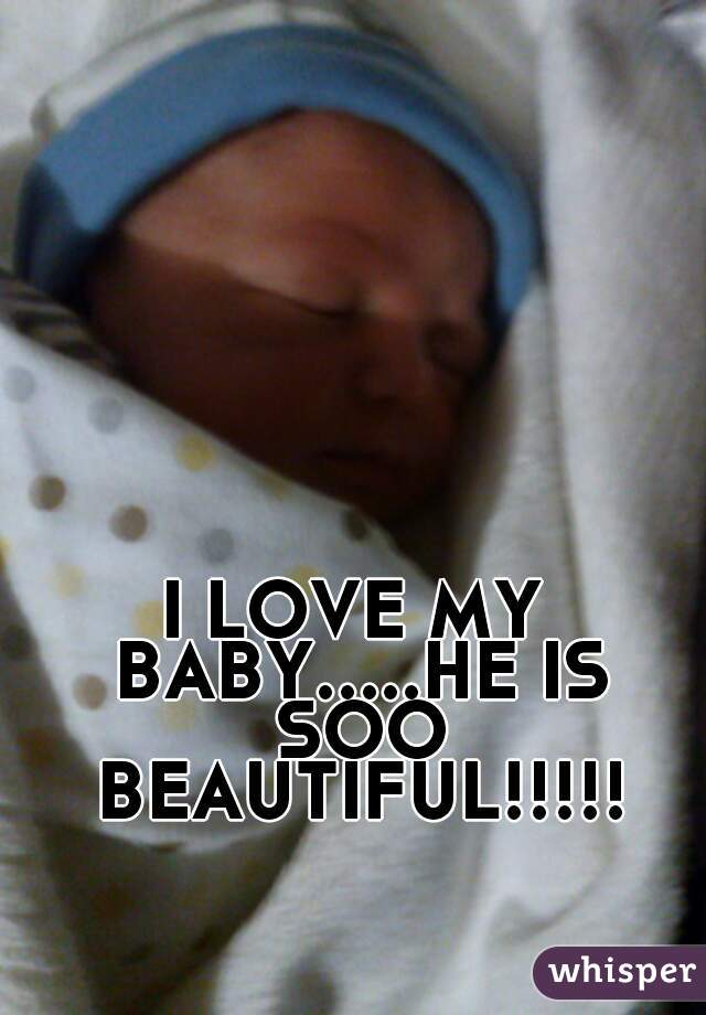 I LOVE MY BABY.....HE IS SOO BEAUTIFUL!!!!!