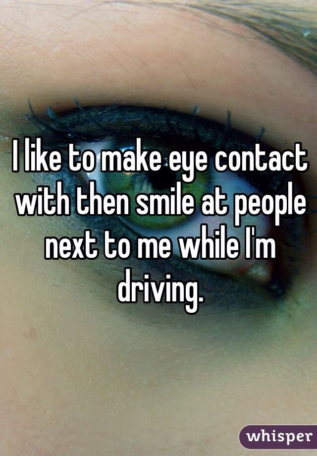 I like to make eye contact with then smile at people next to me while I'm driving.