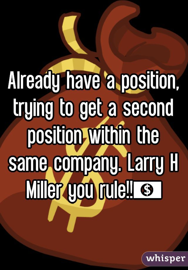 Already have a position, trying to get a second position within the same company. Larry H Miller you rule!!💵