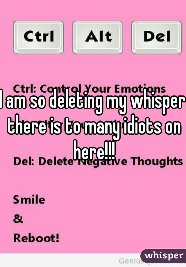 I am so deleting my whisper there is to many idiots on here!!!