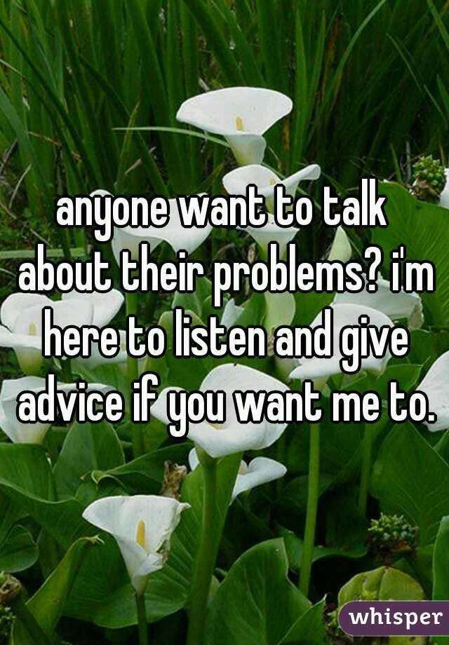 anyone want to talk about their problems? i'm here to listen and give advice if you want me to.