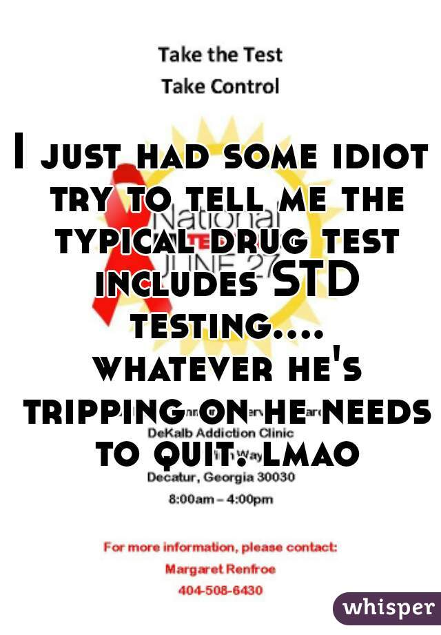 I just had some idiot try to tell me the typical drug test includes STD testing.... whatever he's tripping on he needs to quit. lmao