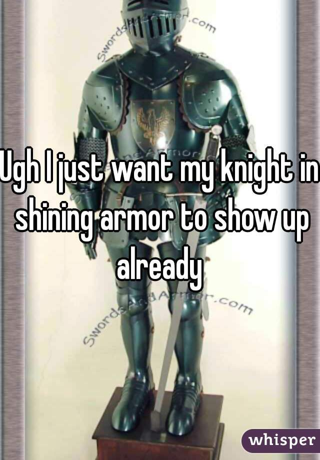 Ugh I just want my knight in shining armor to show up already