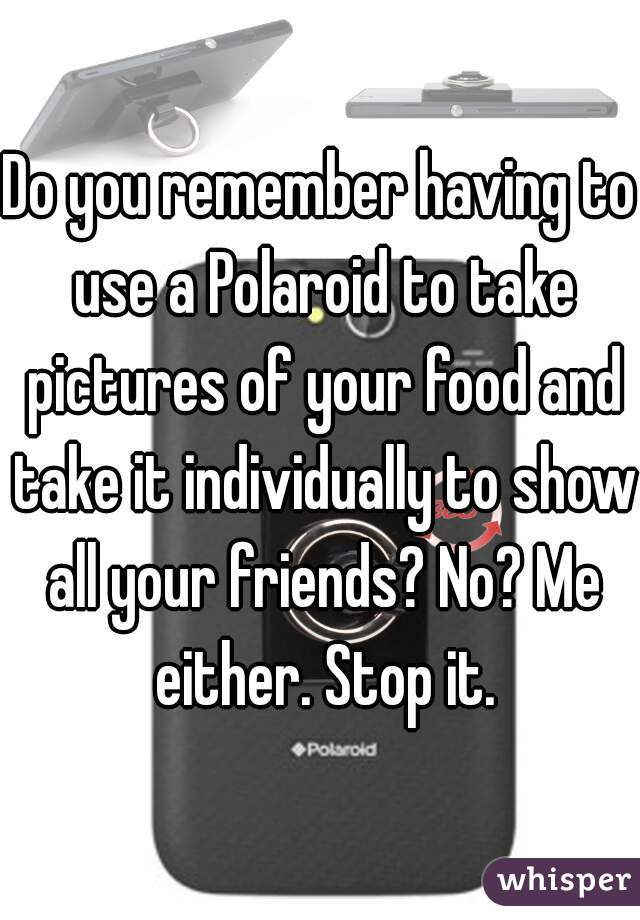 Do you remember having to use a Polaroid to take pictures of your food and take it individually to show all your friends? No? Me either. Stop it.