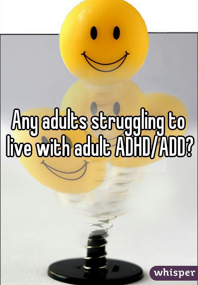 Any adults struggling to live with adult ADHD/ADD?