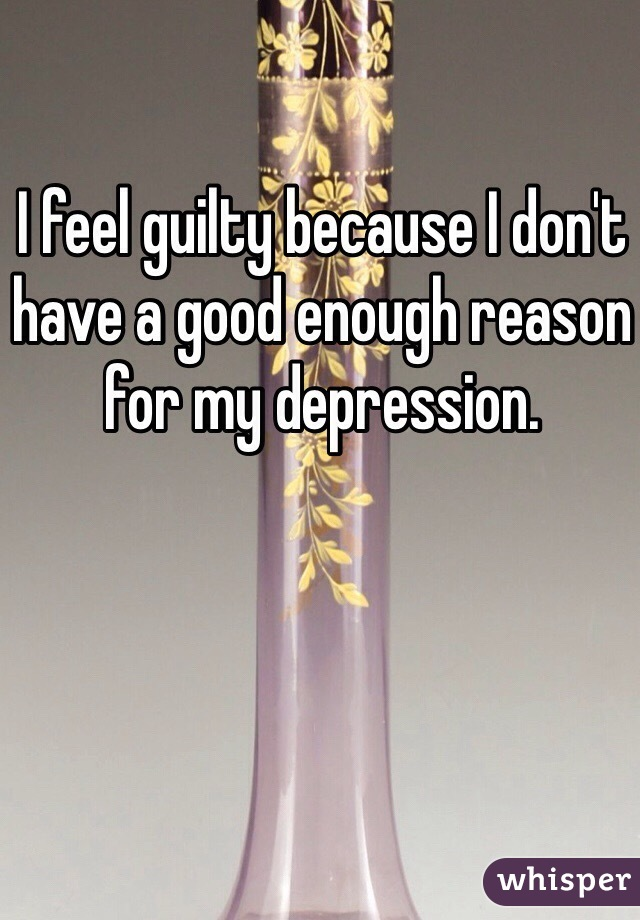I feel guilty because I don't have a good enough reason for my depression.