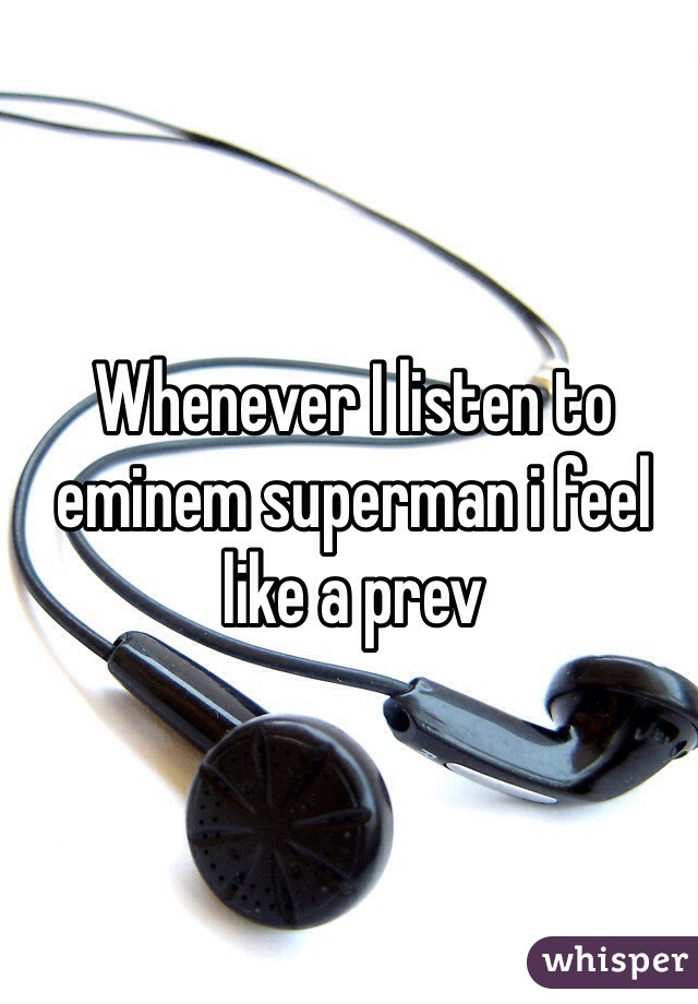 Whenever I listen to eminem superman i feel like a prev
