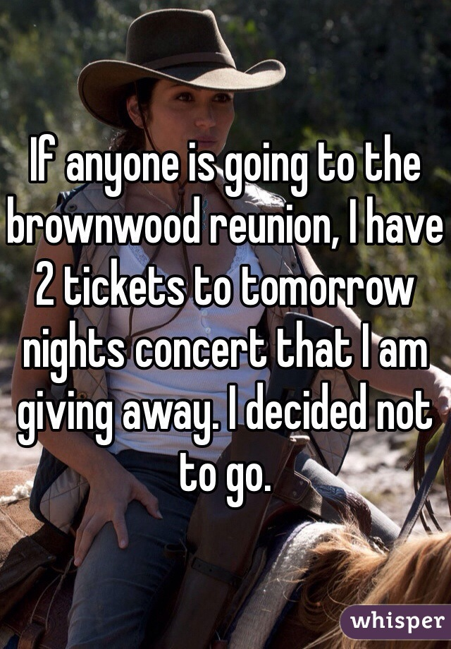 If anyone is going to the brownwood reunion, I have 2 tickets to tomorrow nights concert that I am giving away. I decided not to go.