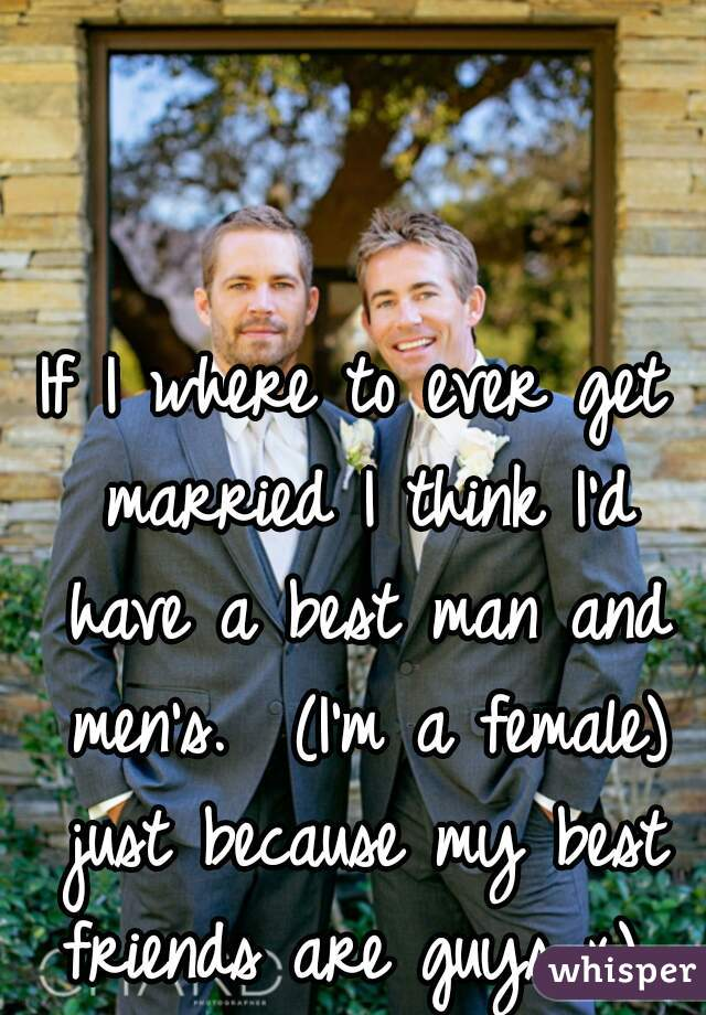 If I where to ever get married I think I'd have a best man and men's.  (I'm a female) just because my best friends are guys x)