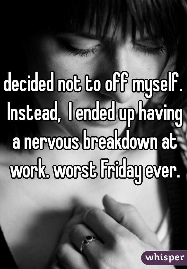 decided not to off myself. Instead,  I ended up having a nervous breakdown at work. worst Friday ever.