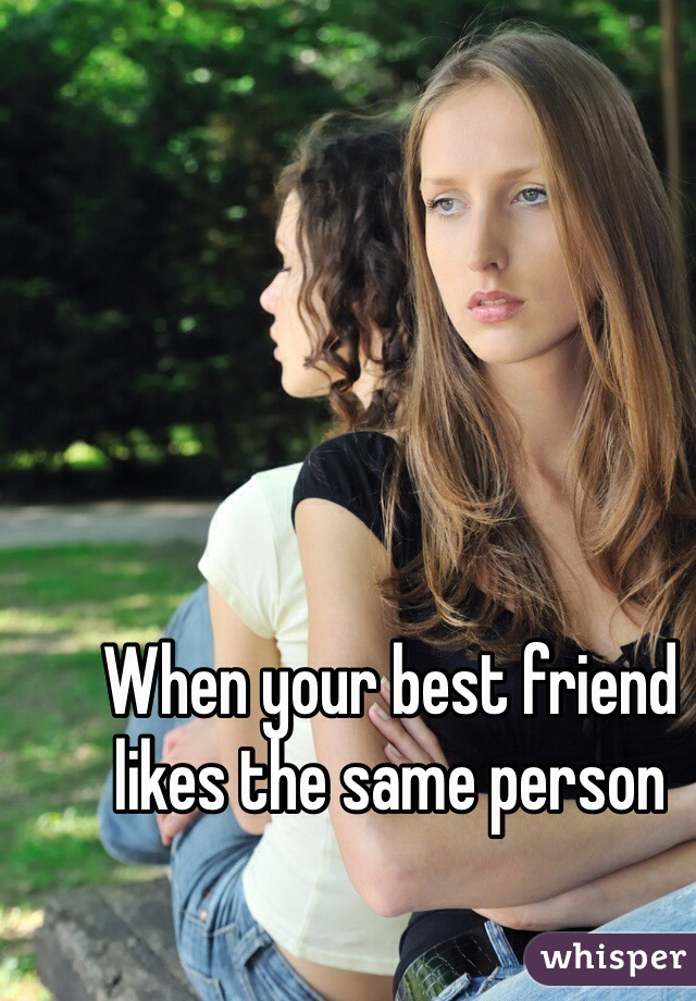 When your best friend likes the same person