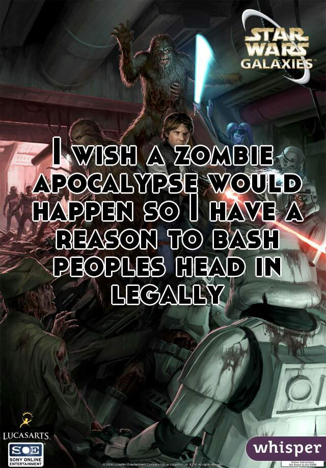 I wish a zombie apocalypse would happen so I have a reason to bash peoples head in legally