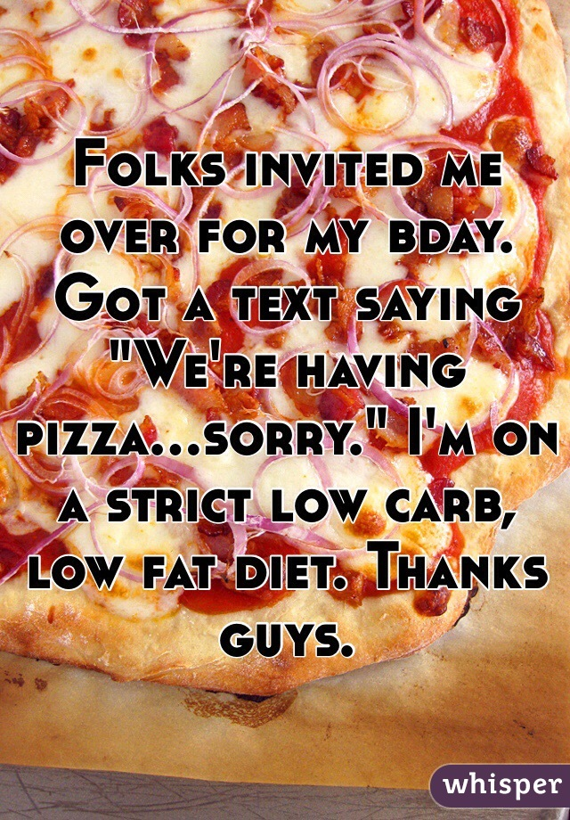 "Folks invited me over for my bday. Got a text saying ""We're having pizza...sorry."" I'm on a strict low carb, low fat diet. Thanks guys."