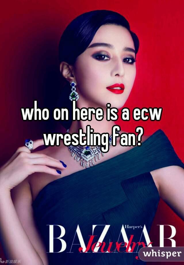 who on here is a ecw wrestling fan?