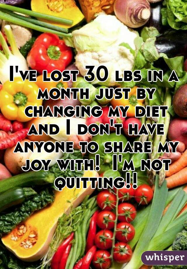 I've lost 30 lbs in a month just by changing my diet and I don't have anyone to share my joy with!  I'm not quitting!!