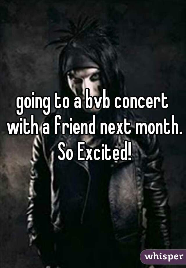 going to a bvb concert with a friend next month. So Excited!