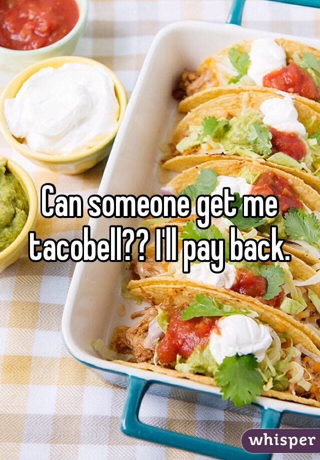 Can someone get me tacobell?? I'll pay back.