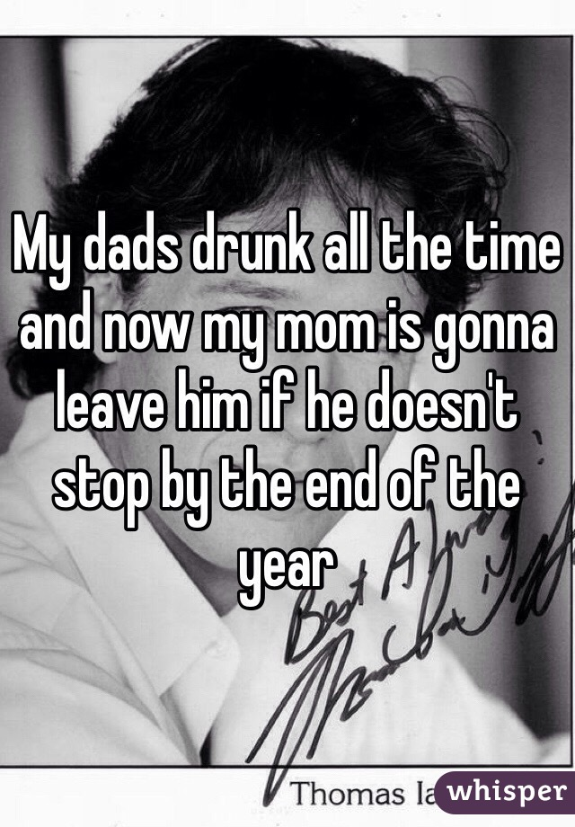 My dads drunk all the time and now my mom is gonna leave him if he doesn't stop by the end of the year