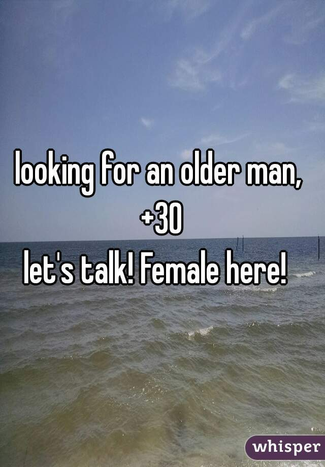 looking for an older man,  +30 let's talk! Female here!