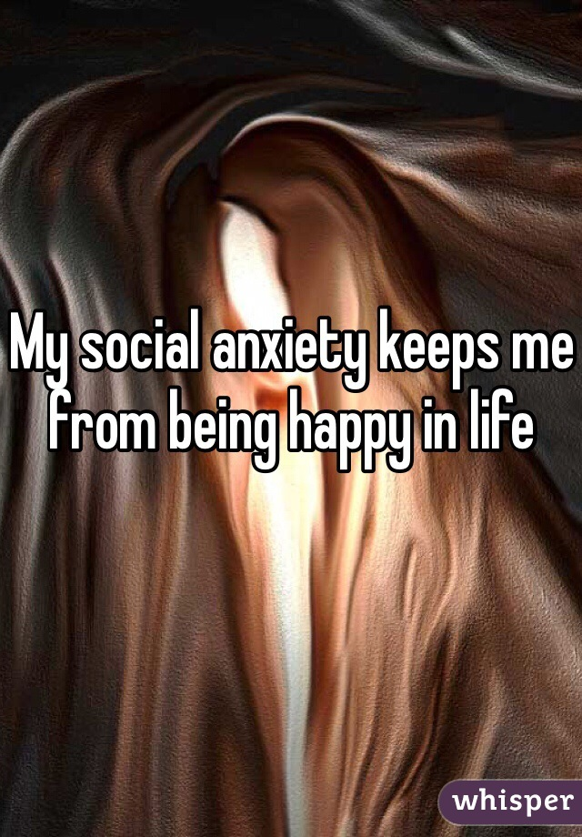 My social anxiety keeps me from being happy in life