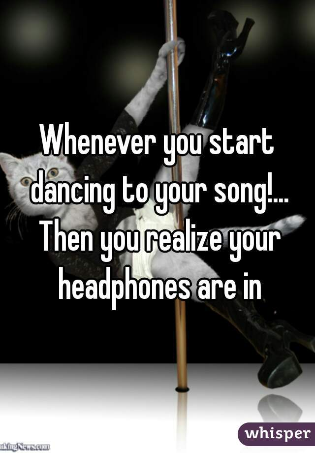 Whenever you start dancing to your song!... Then you realize your headphones are in