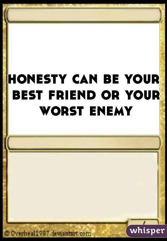 honesty can be your best friend or your worst enemy