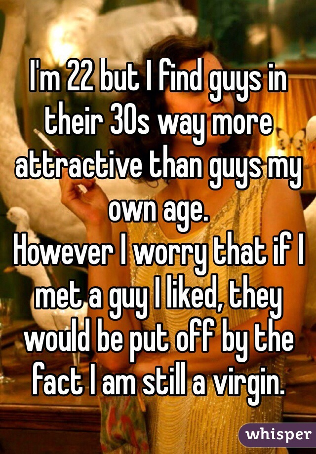 I'm 22 but I find guys in their 30s way more attractive than guys my own age. However I worry that if I met a guy I liked, they would be put off by the fact I am still a virgin.