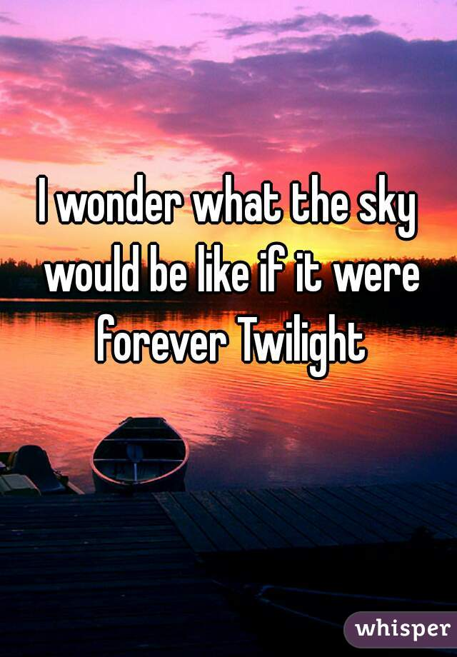 I wonder what the sky would be like if it were forever Twilight