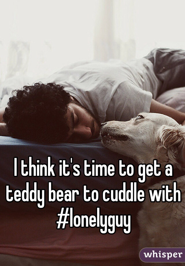 I think it's time to get a teddy bear to cuddle with #lonelyguy