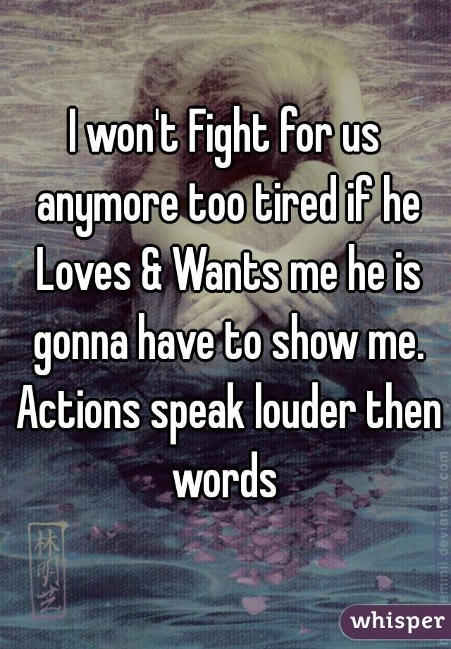 I won't Fight for us anymore too tired if he Loves & Wants me he is gonna have to show me. Actions speak louder then words