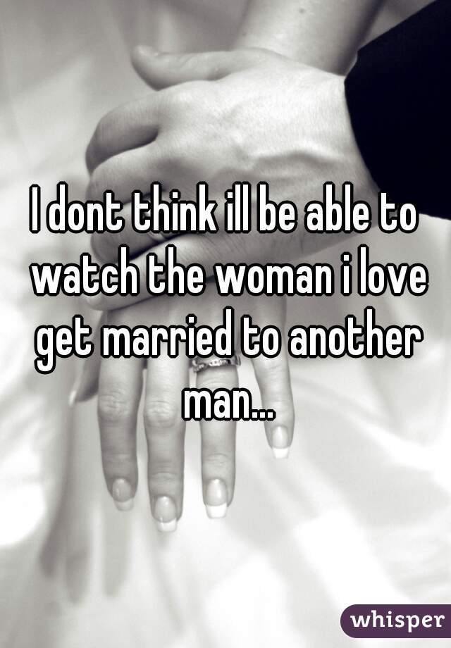 I dont think ill be able to watch the woman i love get married to another man...